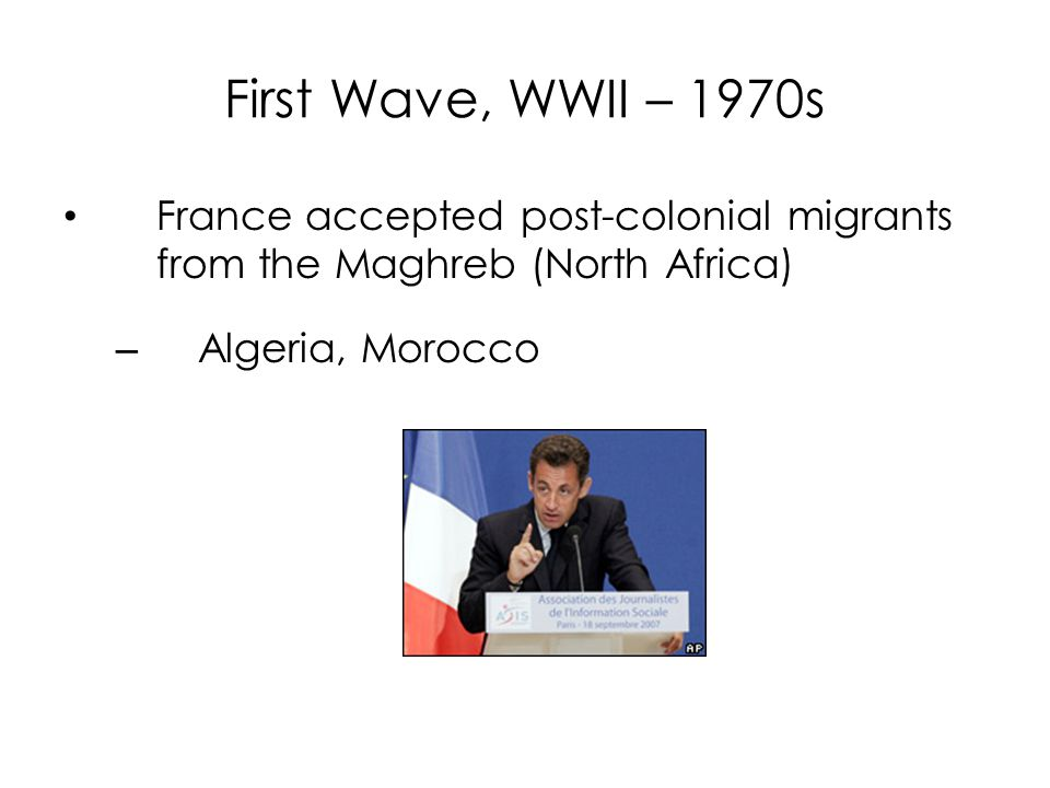 First Wave, WWII – 1970s France accepted post-colonial migrants from the Maghreb (North Africa) – Algeria, Morocco