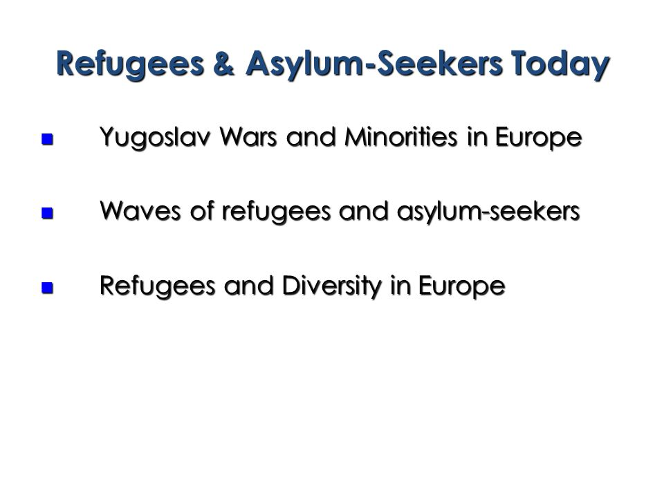 Refugees & Asylum-Seekers Today Yugoslav Wars and Minorities in Europe Yugoslav Wars and Minorities in Europe Waves of refugees and asylum-seekers Waves of refugees and asylum-seekers Refugees and Diversity in Europe Refugees and Diversity in Europe