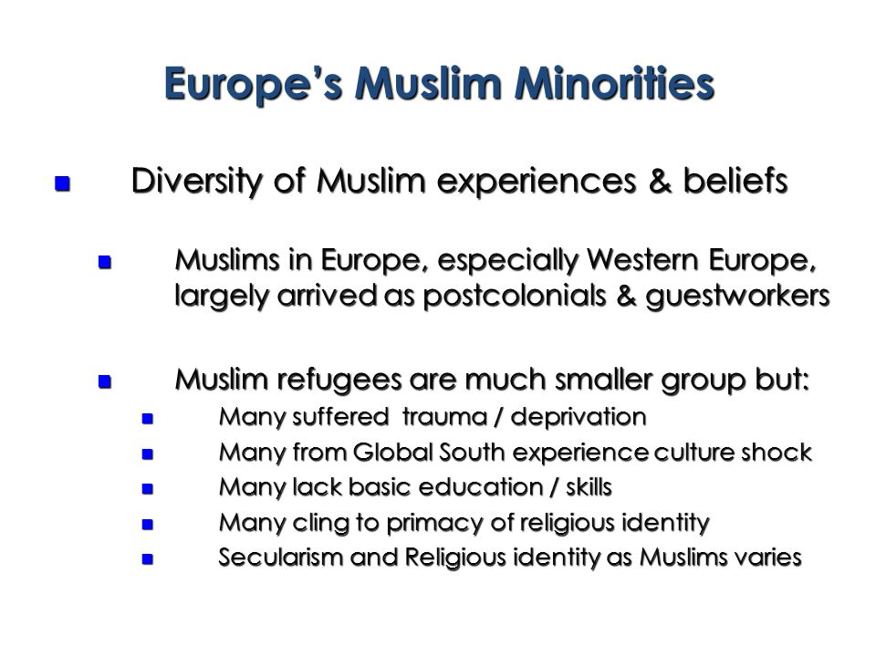 Europe's Muslim Minorities Diversity of Muslim experiences & beliefs Diversity of Muslim experiences & beliefs Muslims in Europe, especially Western Europe, largely arrived as postcolonials & guestworkers Muslims in Europe, especially Western Europe, largely arrived as postcolonials & guestworkers Muslim refugees are much smaller group but: Muslim refugees are much smaller group but: Many suffered trauma / deprivation Many suffered trauma / deprivation Many from Global South experience culture shock Many from Global South experience culture shock Many lack basic education / skills Many lack basic education / skills Many cling to primacy of religious identity Many cling to primacy of religious identity Secularism and Religious identity as Muslims varies Secularism and Religious identity as Muslims varies