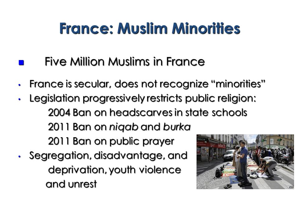 France: Muslim Minorities Five Million Muslims in France Five Million Muslims in France France is secular, does not recognize minorities France is secular, does not recognize minorities Legislation progressively restricts public religion: Legislation progressively restricts public religion: 2004 Ban on headscarves in state schools 2011 Ban on niqab and burka 2011 Ban on public prayer Segregation, disadvantage, and Segregation, disadvantage, and deprivation, youth violence and unrest and unrest