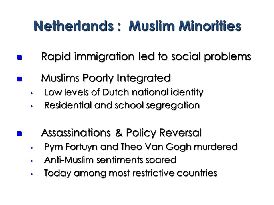 Rapid immigration led to social problems Rapid immigration led to social problems Muslims Poorly Integrated Muslims Poorly Integrated Low levels of Dutch national identity Low levels of Dutch national identity Residential and school segregation Residential and school segregation Assassinations & Policy Reversal Assassinations & Policy Reversal Pym Fortuyn and Theo Van Gogh murdered Pym Fortuyn and Theo Van Gogh murdered Anti-Muslim sentiments soared Anti-Muslim sentiments soared Today among most restrictive countries Today among most restrictive countries Netherlands : Muslim Minorities