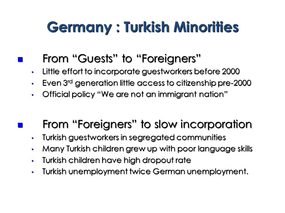 From Guests to Foreigners From Guests to Foreigners Little effort to incorporate guestworkers before 2000 Little effort to incorporate guestworkers before 2000 Even 3 rd generation little access to citizenship pre-2000 Even 3 rd generation little access to citizenship pre-2000 Official policy We are not an immigrant nation Official policy We are not an immigrant nation From Foreigners to slow incorporation From Foreigners to slow incorporation Turkish guestworkers in segregated communities Turkish guestworkers in segregated communities Many Turkish children grew up with poor language skills Many Turkish children grew up with poor language skills Turkish children have high dropout rate Turkish children have high dropout rate Turkish unemployment twice German unemployment.