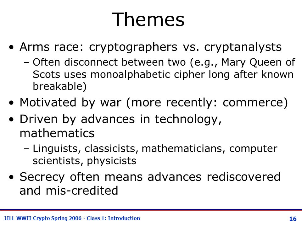 16 JILL WWII Crypto Spring 2006 - Class 1: Introduction Themes Arms race: cryptographers vs. cryptanalysts –Often disconnect between two (e.g., Mary Q