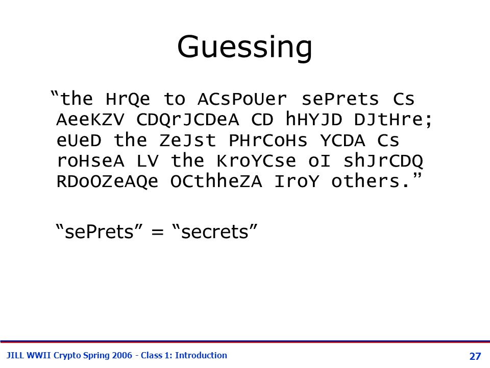 27 JILL WWII Crypto Spring 2006 - Class 1: Introduction Guessing the HrQe to ACsPoUer sePrets Cs AeeKZV CDQrJCDeA CD hHYJD DJtHre; eUeD the ZeJst PHrCoHs YCDA Cs roHseA LV the KroYCse oI shJrCDQ RDoOZeAQe OCthheZA IroY others. sePrets = secrets