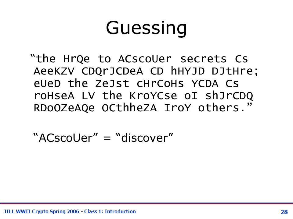 28 JILL WWII Crypto Spring 2006 - Class 1: Introduction Guessing the HrQe to ACscoUer secrets Cs AeeKZV CDQrJCDeA CD hHYJD DJtHre; eUeD the ZeJst cHrCoHs YCDA Cs roHseA LV the KroYCse oI shJrCDQ RDoOZeAQe OCthheZA IroY others. ACscoUer = discover