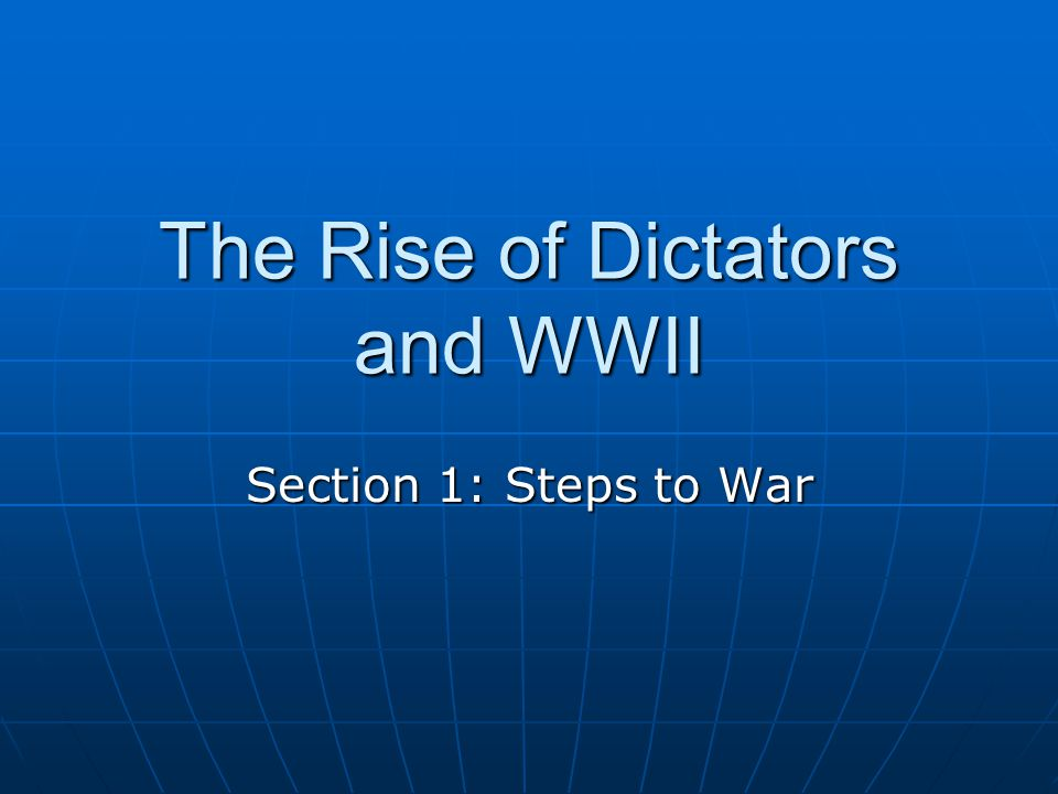 The Rise of Dictators and WWII Section 1: Steps to War