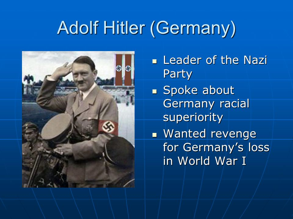 Adolf Hitler (Germany) Leader of the Nazi Party Leader of the Nazi Party Spoke about Germany racial superiority Spoke about Germany racial superiority Wanted revenge for Germany's loss in World War I Wanted revenge for Germany's loss in World War I