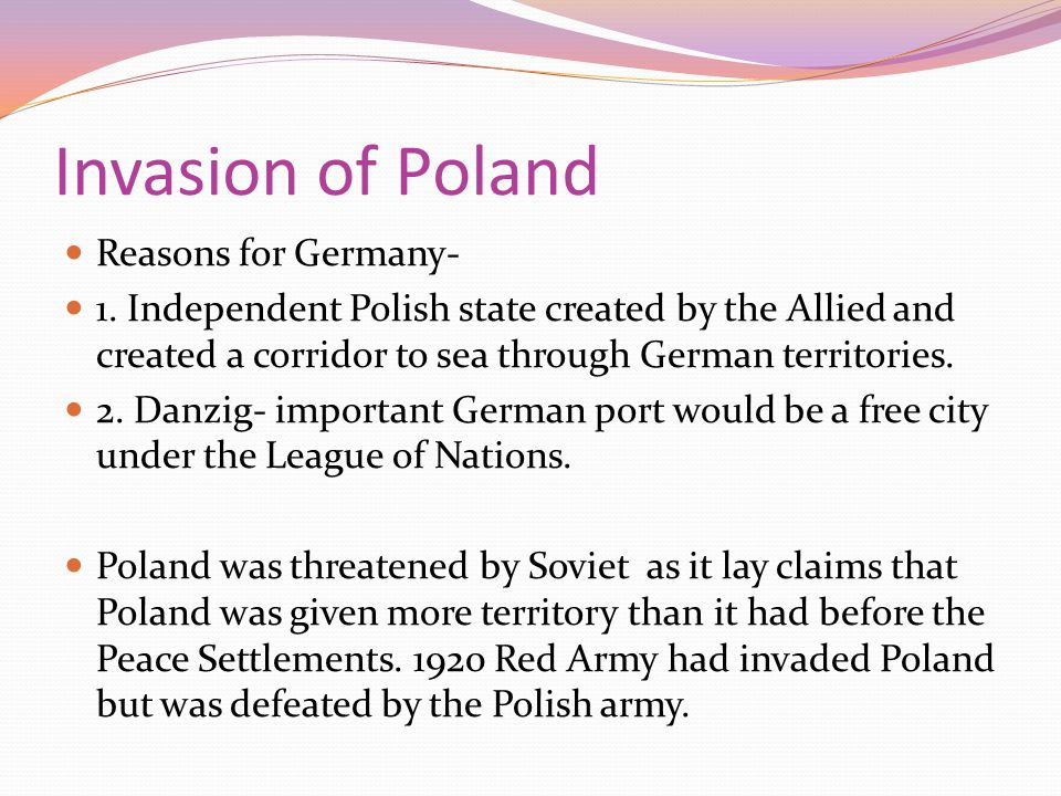 Invasion of Poland Reasons for Germany- 1. Independent Polish state created by the Allied and created a corridor to sea through German territories. 2.