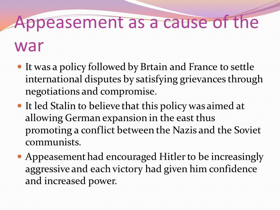 Appeasement as a cause of the war It was a policy followed by Brtain and France to settle international disputes by satisfying grievances through nego