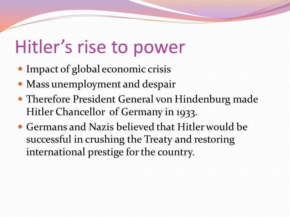 Hitler's rise to power Impact of global economic crisis Mass unemployment and despair Therefore President General von Hindenburg made Hitler Chancello