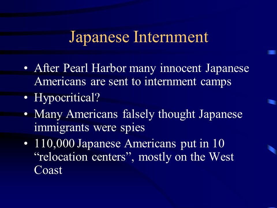 Japanese Internment After Pearl Harbor many innocent Japanese Americans are sent to internment camps Hypocritical? Many Americans falsely thought Japa