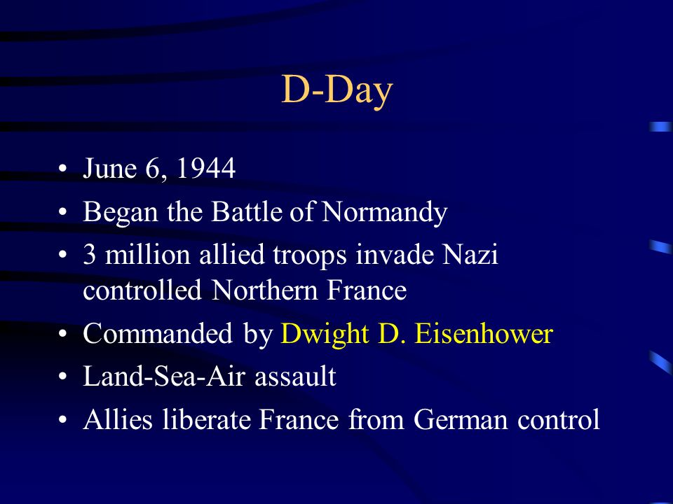 D-Day June 6, 1944 Began the Battle of Normandy 3 million allied troops invade Nazi controlled Northern France Commanded by Dwight D. Eisenhower Land-