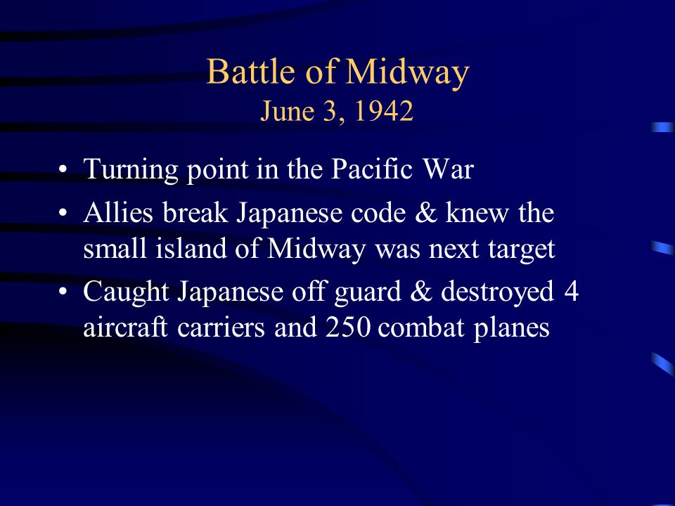 Battle of Midway June 3, 1942 Turning point in the Pacific War Allies break Japanese code & knew the small island of Midway was next target Caught Jap