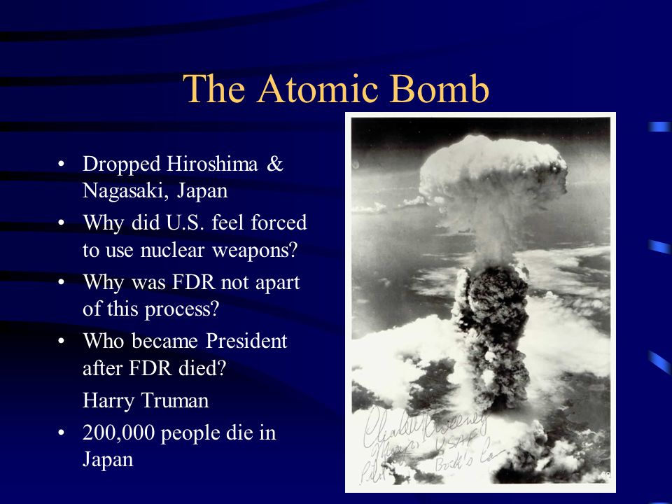 The Atomic Bomb Dropped Hiroshima & Nagasaki, Japan Why did U.S. feel forced to use nuclear weapons? Why was FDR not apart of this process? Who became