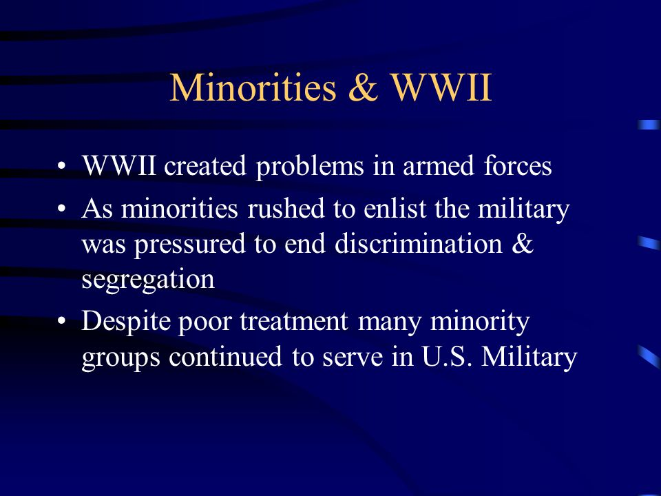 Minorities & WWII WWII created problems in armed forces As minorities rushed to enlist the military was pressured to end discrimination & segregation