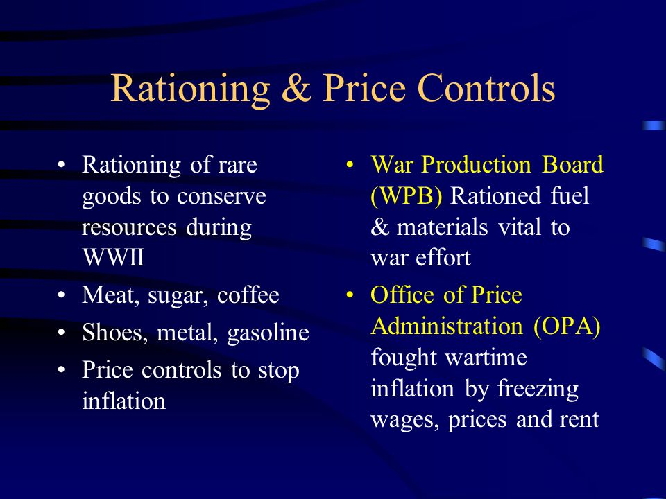 Rationing & Price Controls Rationing of rare goods to conserve resources during WWII Meat, sugar, coffee Shoes, metal, gasoline Price controls to stop