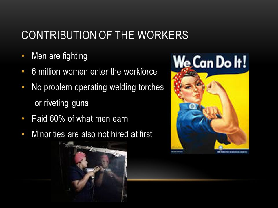 CONTRIBUTION OF THE WORKERS Men are fighting 6 million women enter the workforce No problem operating welding torches or riveting guns Paid 60% of what men earn Minorities are also not hired at first
