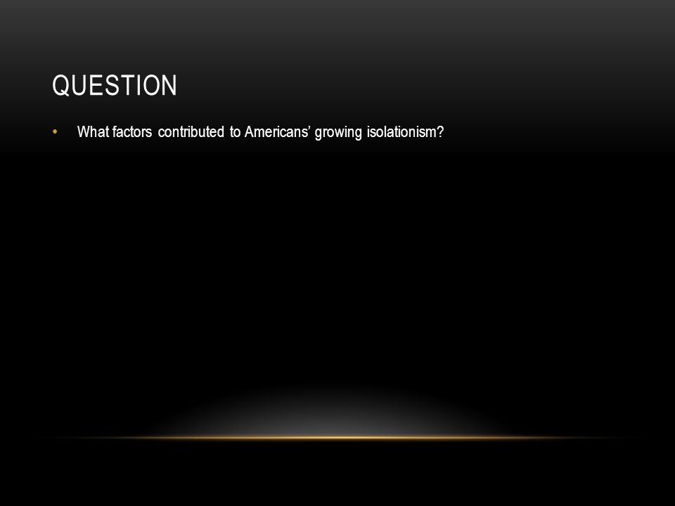 QUESTION What factors contributed to Americans' growing isolationism