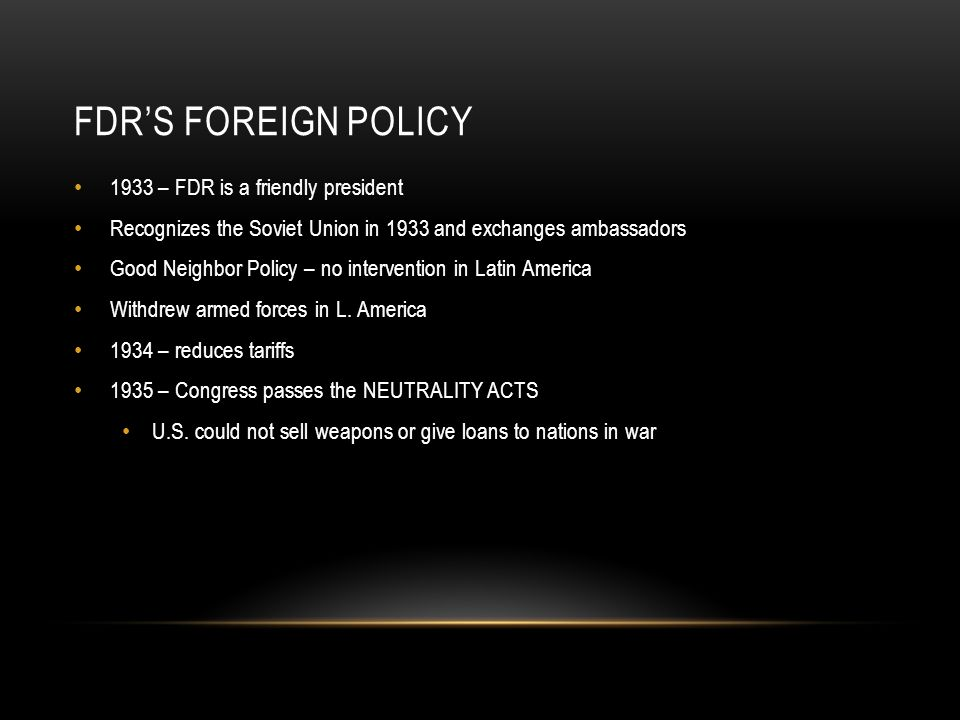 FDR'S FOREIGN POLICY 1933 – FDR is a friendly president Recognizes the Soviet Union in 1933 and exchanges ambassadors Good Neighbor Policy – no intervention in Latin America Withdrew armed forces in L.