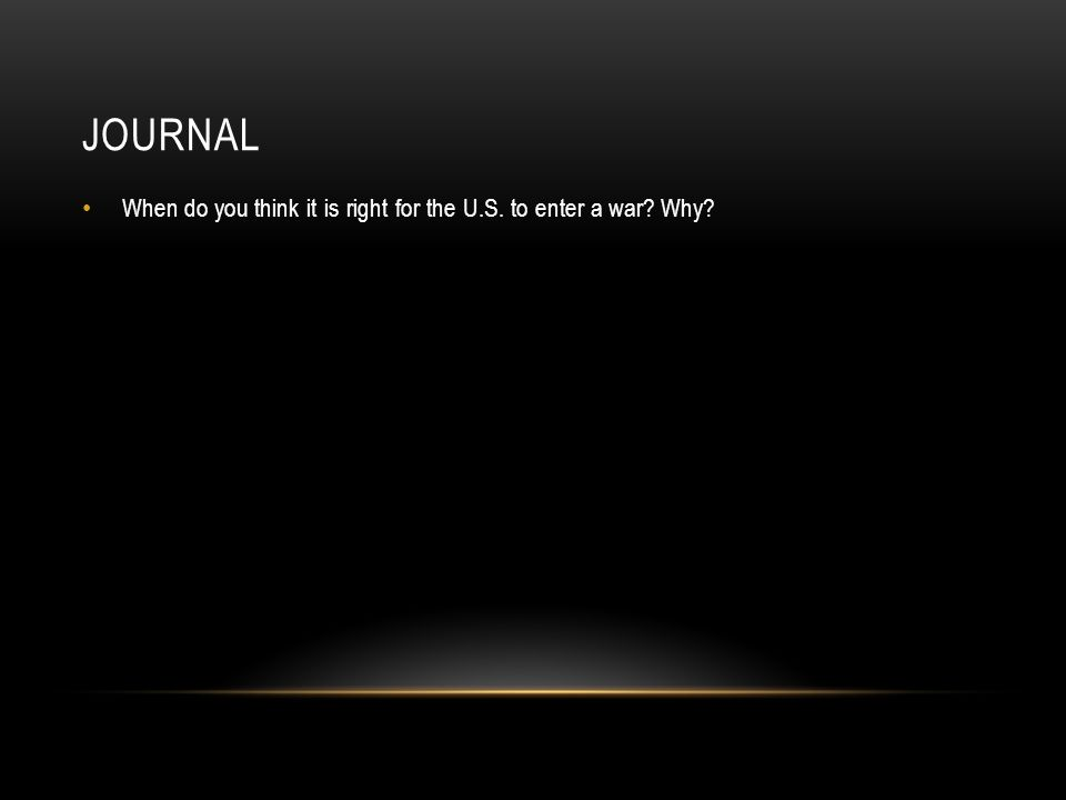 JOURNAL When do you think it is right for the U.S. to enter a war Why