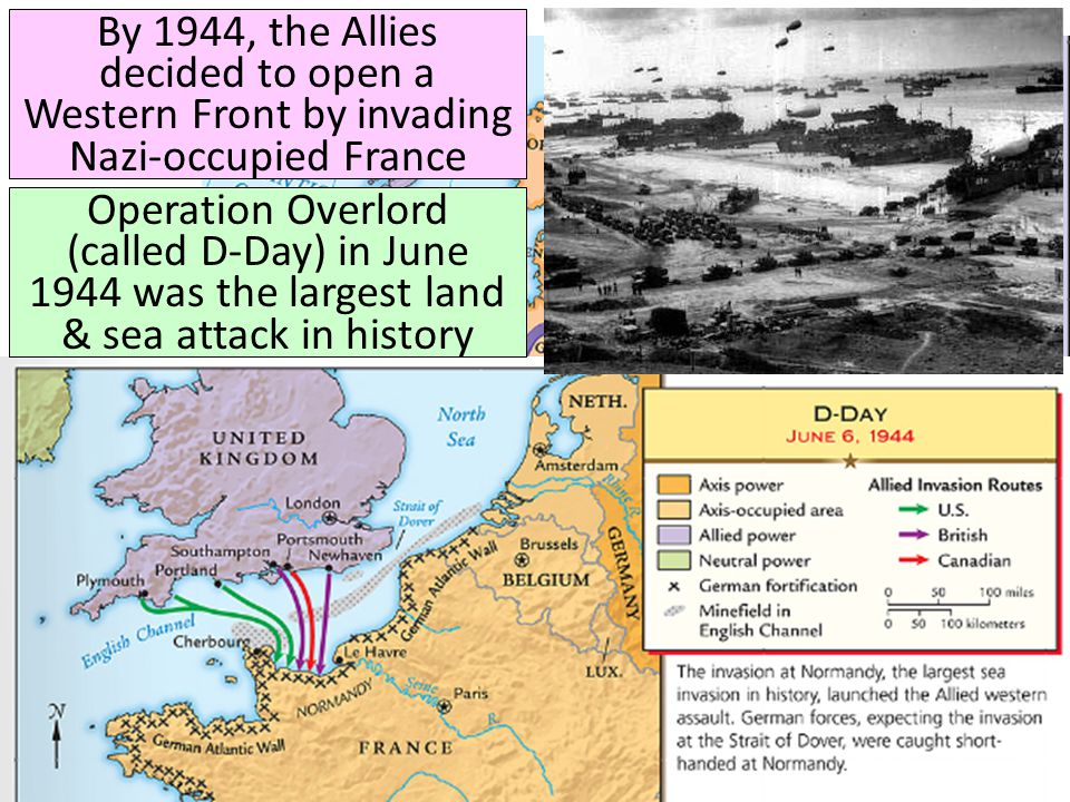 By 1944, the Allies decided to open a Western Front by invading Nazi-occupied France Operation Overlord (called D-Day) in June 1944 was the largest land & sea attack in history