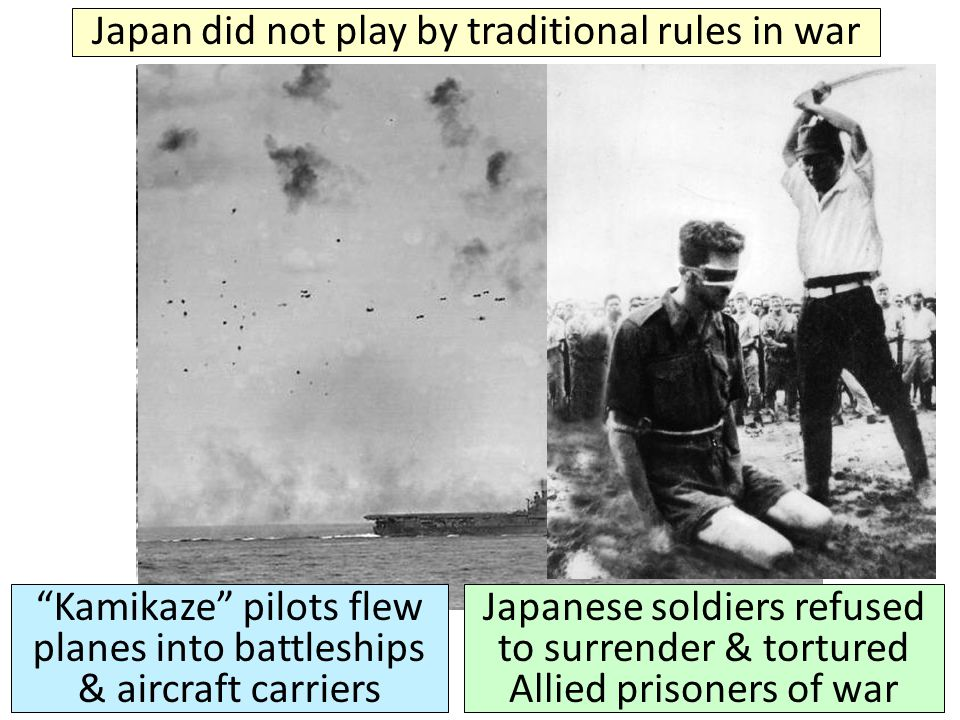 "Japan did not play by traditional rules in war ""Kamikaze"" pilots flew planes into battleships & aircraft carriers Japanese soldiers refused to surrend"