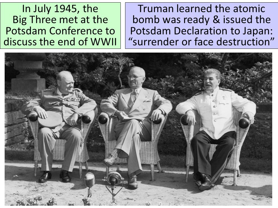 In July 1945, the Big Three met at the Potsdam Conference to discuss the end of WWII Truman learned the atomic bomb was ready & issued the Potsdam Declaration to Japan: surrender or face destruction