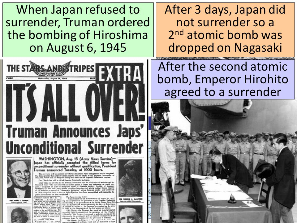 When Japan refused to surrender, Truman ordered the bombing of Hiroshima on August 6, 1945 After 3 days, Japan did not surrender so a 2 nd atomic bomb was dropped on Nagasaki After the second atomic bomb, Emperor Hirohito agreed to a surrender