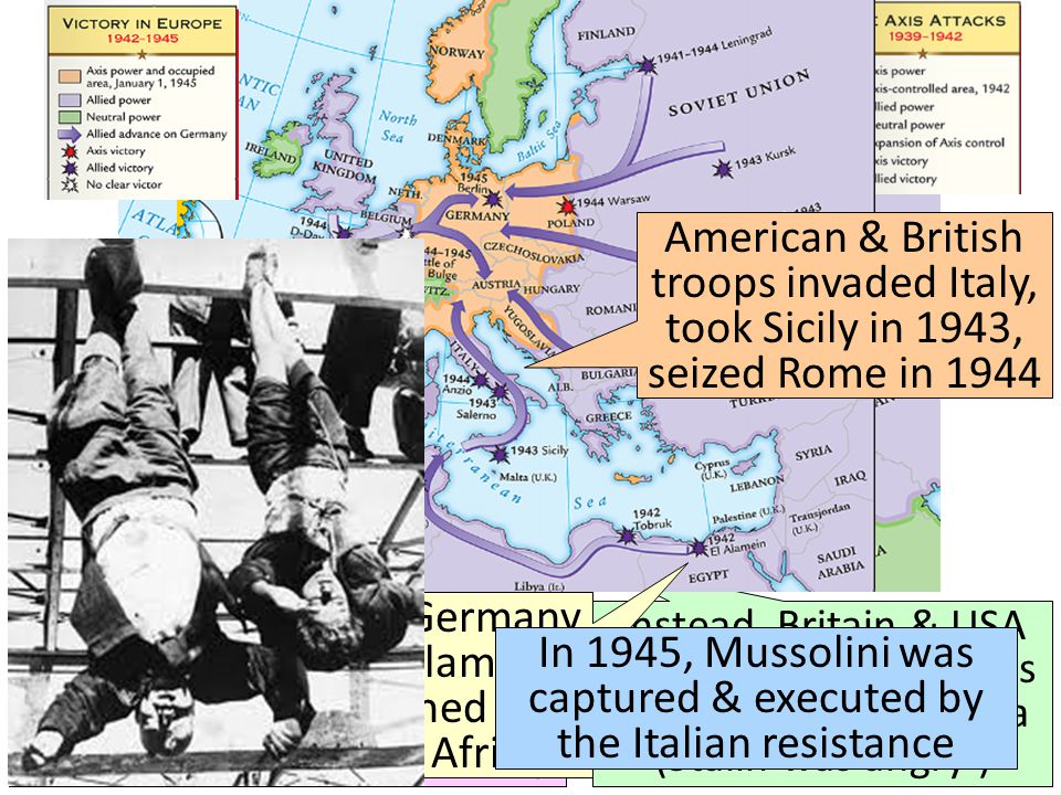 When the USA entered WWII, Stalin wanted the Allies to open a Western Front & divide German army Instead, Britain & USA agreed to fight the Axis Powers in North Africa (Stalin was angry ) The Allies defeated Germany at the Battle of El Alamein in 1942 & then pushed the Axis Powers out of Africa American & British troops invaded Italy, took Sicily in 1943, seized Rome in 1944 In 1945, Mussolini was captured & executed by the Italian resistance