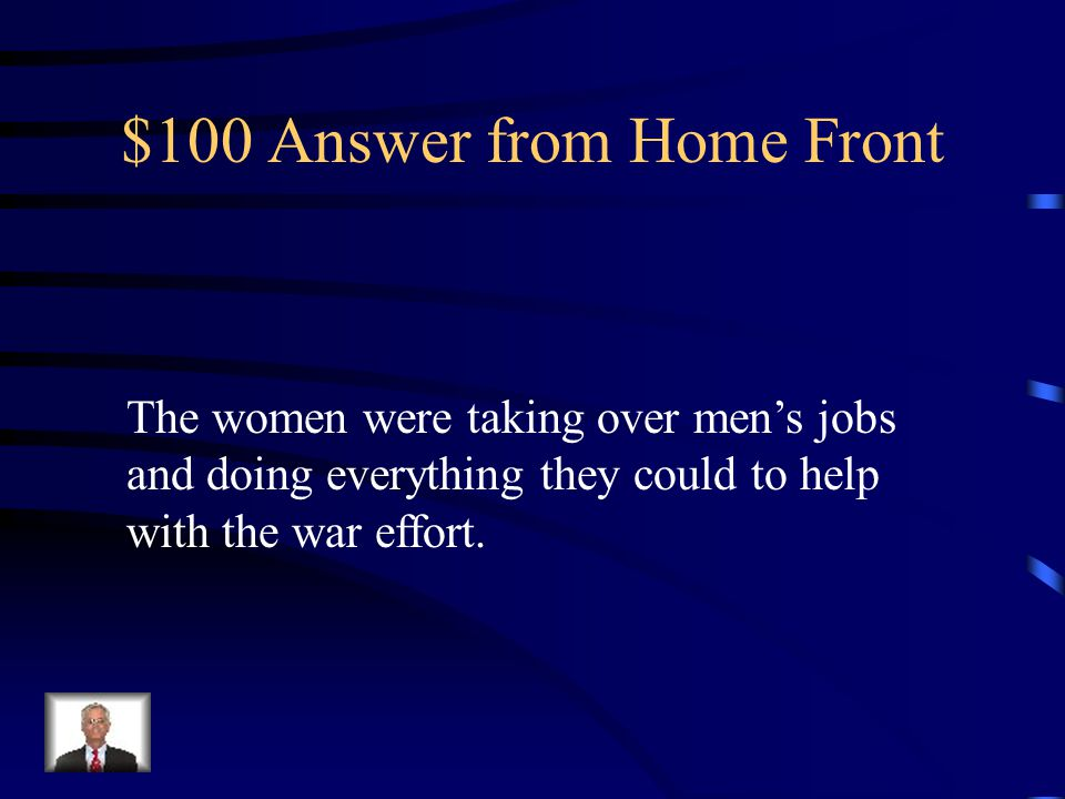 $100 Question from Home-front What group of people were working on the home-front While the men were off fighting?