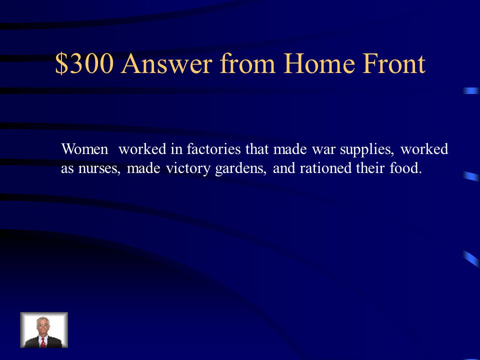$300 Question from Home-front What did women do to help with the war effort (Name three things)