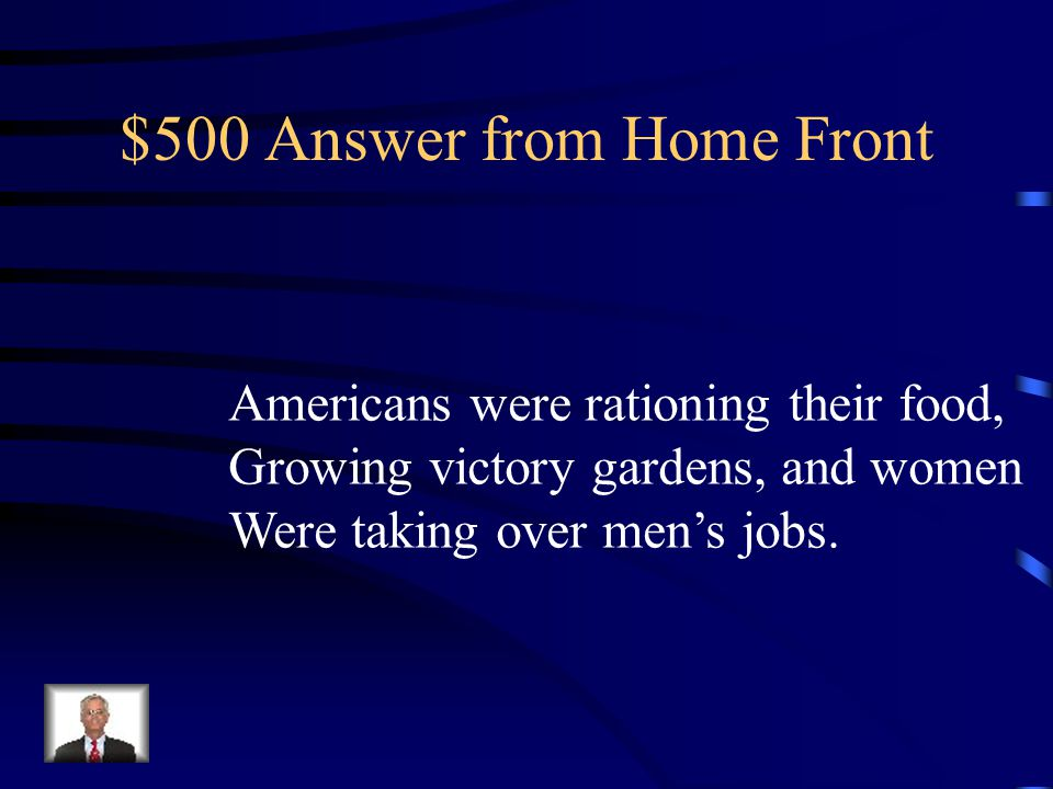 $500 Question from Home-front DOUBLE Name two ways that Americans at Home were affected by WWII…