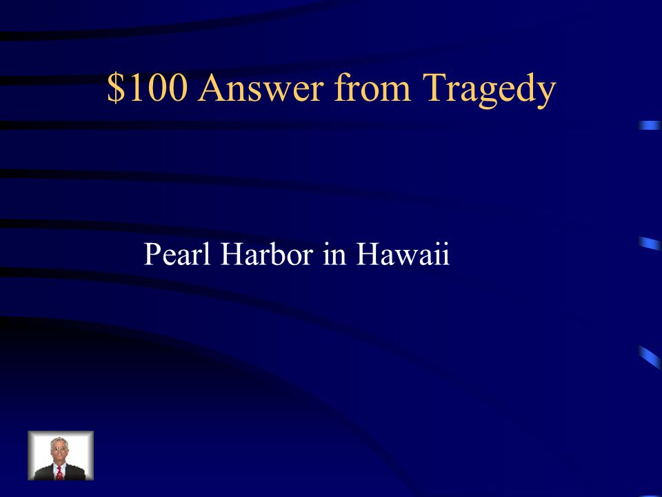$100 Question from Tragedy Where did the attack by Japan on the US occur