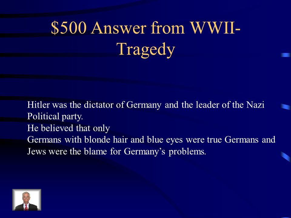 $500 Question from WWII- Tragedy Who was Hitler, what was the name of his political party, And what were two things he believed?
