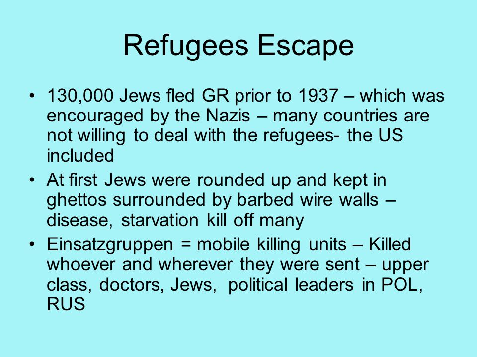 Refugees Escape 130,000 Jews fled GR prior to 1937 – which was encouraged by the Nazis – many countries are not willing to deal with the refugees- the US included At first Jews were rounded up and kept in ghettos surrounded by barbed wire walls – disease, starvation kill off many Einsatzgruppen = mobile killing units – Killed whoever and wherever they were sent – upper class, doctors, Jews, political leaders in POL, RUS