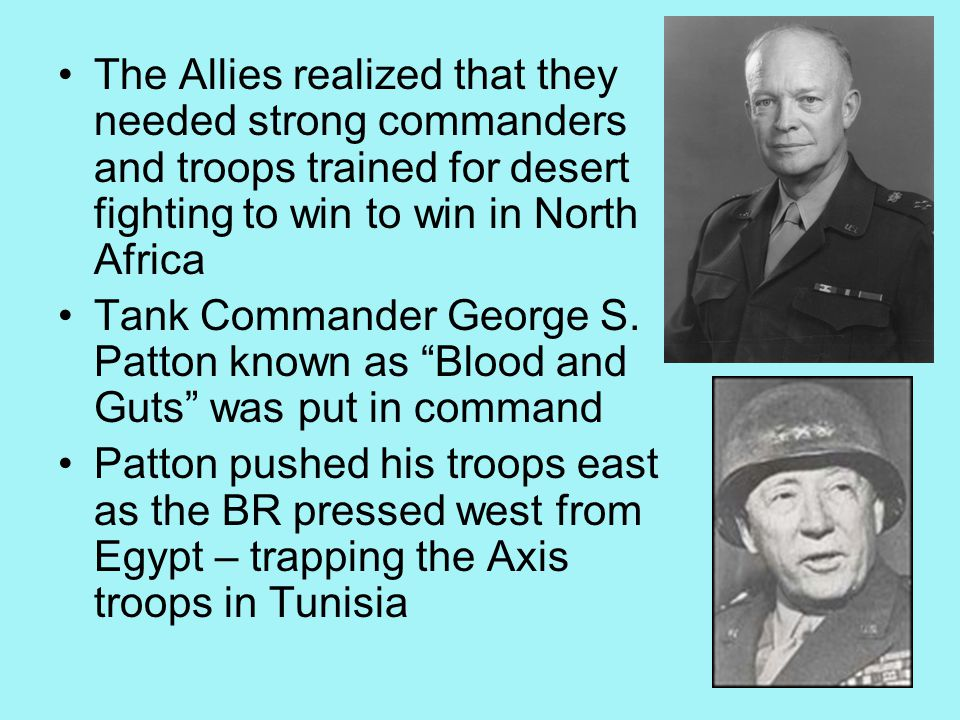 The Allies realized that they needed strong commanders and troops trained for desert fighting to win to win in North Africa Tank Commander George S.