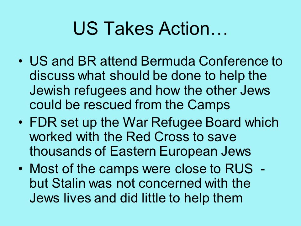 US Takes Action… US and BR attend Bermuda Conference to discuss what should be done to help the Jewish refugees and how the other Jews could be rescued from the Camps FDR set up the War Refugee Board which worked with the Red Cross to save thousands of Eastern European Jews Most of the camps were close to RUS - but Stalin was not concerned with the Jews lives and did little to help them