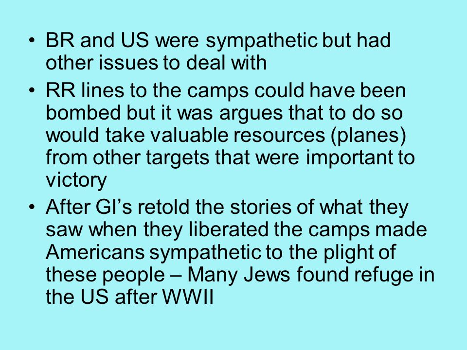 BR and US were sympathetic but had other issues to deal with RR lines to the camps could have been bombed but it was argues that to do so would take valuable resources (planes) from other targets that were important to victory After GI's retold the stories of what they saw when they liberated the camps made Americans sympathetic to the plight of these people – Many Jews found refuge in the US after WWII