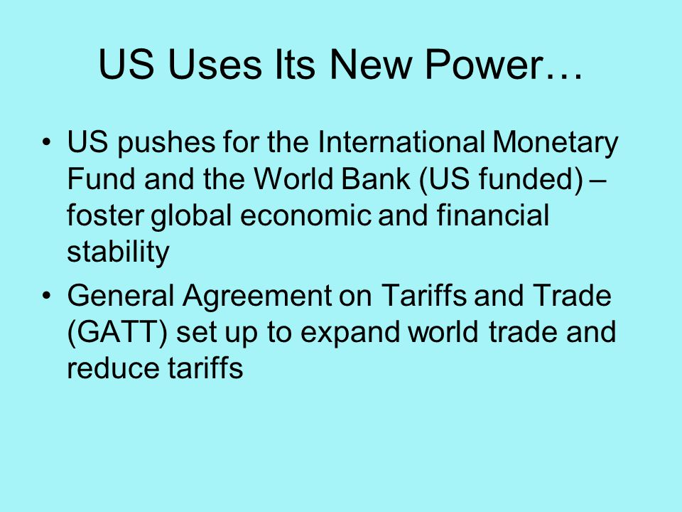 US Uses Its New Power… US pushes for the International Monetary Fund and the World Bank (US funded) – foster global economic and financial stability General Agreement on Tariffs and Trade (GATT) set up to expand world trade and reduce tariffs
