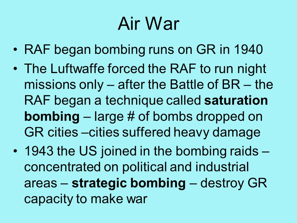 Air War RAF began bombing runs on GR in 1940 The Luftwaffe forced the RAF to run night missions only – after the Battle of BR – the RAF began a technique called saturation bombing – large # of bombs dropped on GR cities –cities suffered heavy damage 1943 the US joined in the bombing raids – concentrated on political and industrial areas – strategic bombing – destroy GR capacity to make war