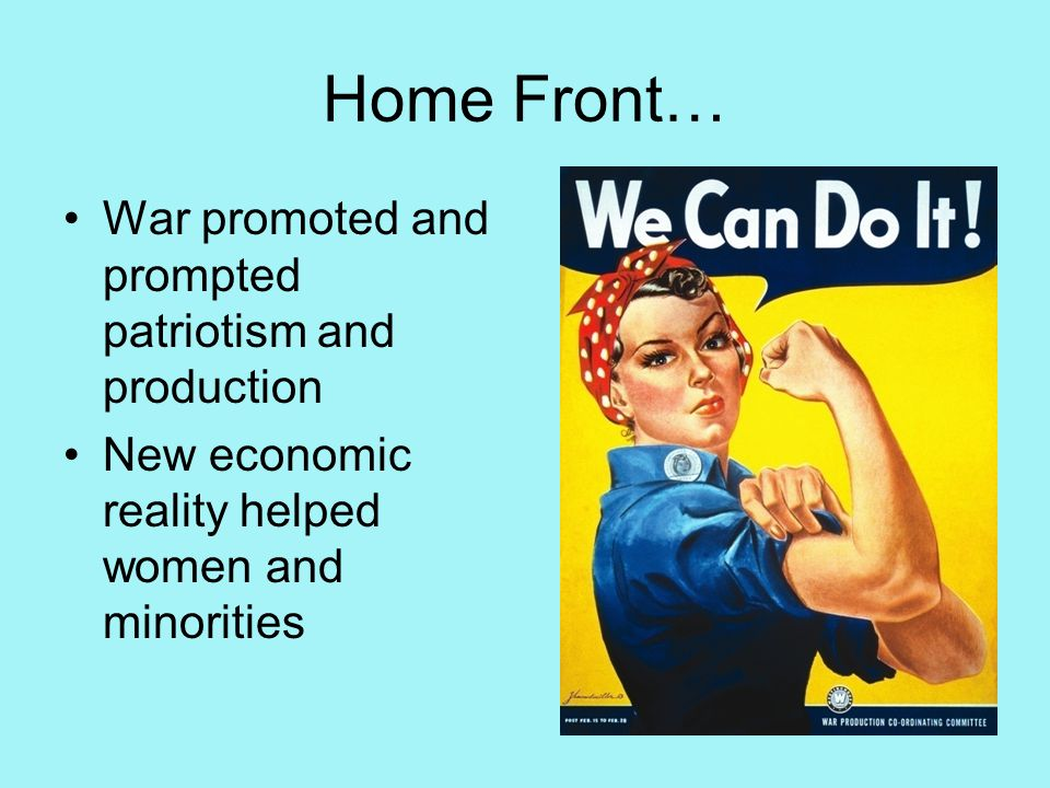 Home Front… War promoted and prompted patriotism and production New economic reality helped women and minorities