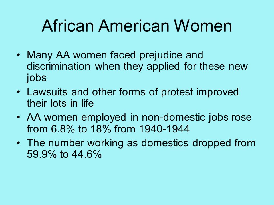 African American Women Many AA women faced prejudice and discrimination when they applied for these new jobs Lawsuits and other forms of protest improved their lots in life AA women employed in non-domestic jobs rose from 6.8% to 18% from 1940-1944 The number working as domestics dropped from 59.9% to 44.6%