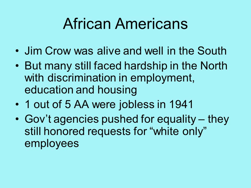 African Americans Jim Crow was alive and well in the South But many still faced hardship in the North with discrimination in employment, education and housing 1 out of 5 AA were jobless in 1941 Gov't agencies pushed for equality – they still honored requests for white only employees
