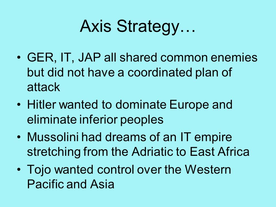 Axis Strategy… GER, IT, JAP all shared common enemies but did not have a coordinated plan of attack Hitler wanted to dominate Europe and eliminate inferior peoples Mussolini had dreams of an IT empire stretching from the Adriatic to East Africa Tojo wanted control over the Western Pacific and Asia