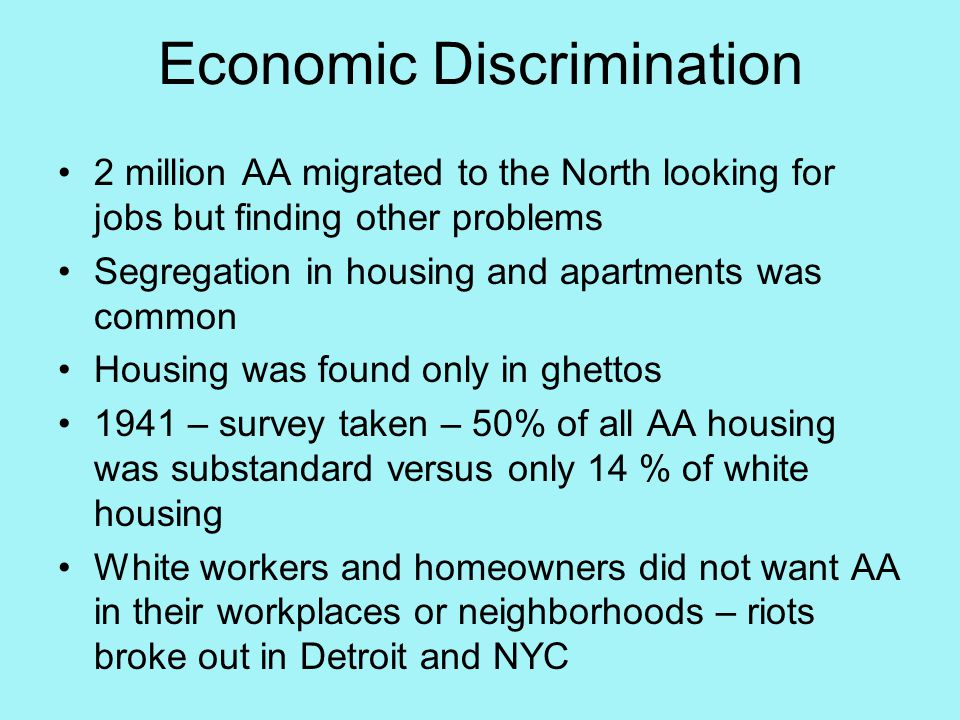 Economic Discrimination 2 million AA migrated to the North looking for jobs but finding other problems Segregation in housing and apartments was common Housing was found only in ghettos 1941 – survey taken – 50% of all AA housing was substandard versus only 14 % of white housing White workers and homeowners did not want AA in their workplaces or neighborhoods – riots broke out in Detroit and NYC