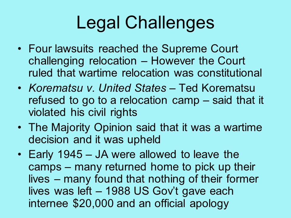 Legal Challenges Four lawsuits reached the Supreme Court challenging relocation – However the Court ruled that wartime relocation was constitutional Korematsu v.
