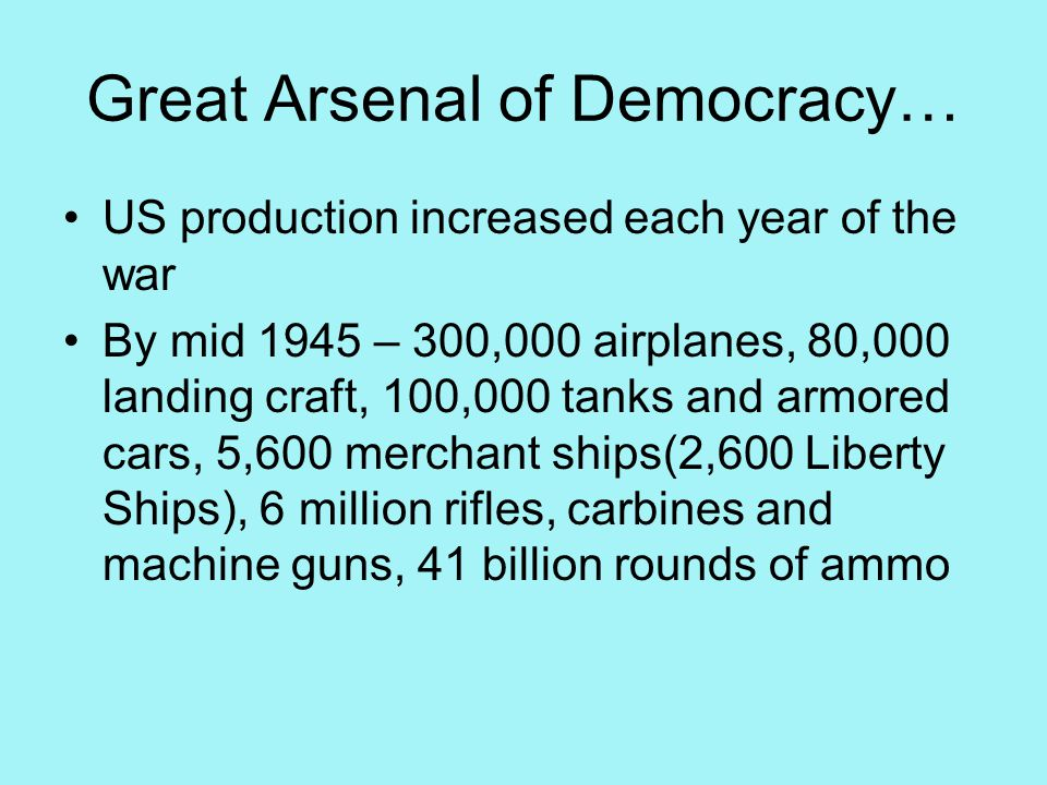 Great Arsenal of Democracy… US production increased each year of the war By mid 1945 – 300,000 airplanes, 80,000 landing craft, 100,000 tanks and armored cars, 5,600 merchant ships(2,600 Liberty Ships), 6 million rifles, carbines and machine guns, 41 billion rounds of ammo