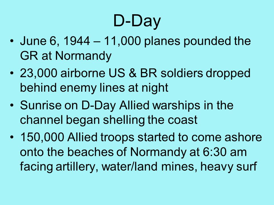 D-Day June 6, 1944 – 11,000 planes pounded the GR at Normandy 23,000 airborne US & BR soldiers dropped behind enemy lines at night Sunrise on D-Day Allied warships in the channel began shelling the coast 150,000 Allied troops started to come ashore onto the beaches of Normandy at 6:30 am facing artillery, water/land mines, heavy surf