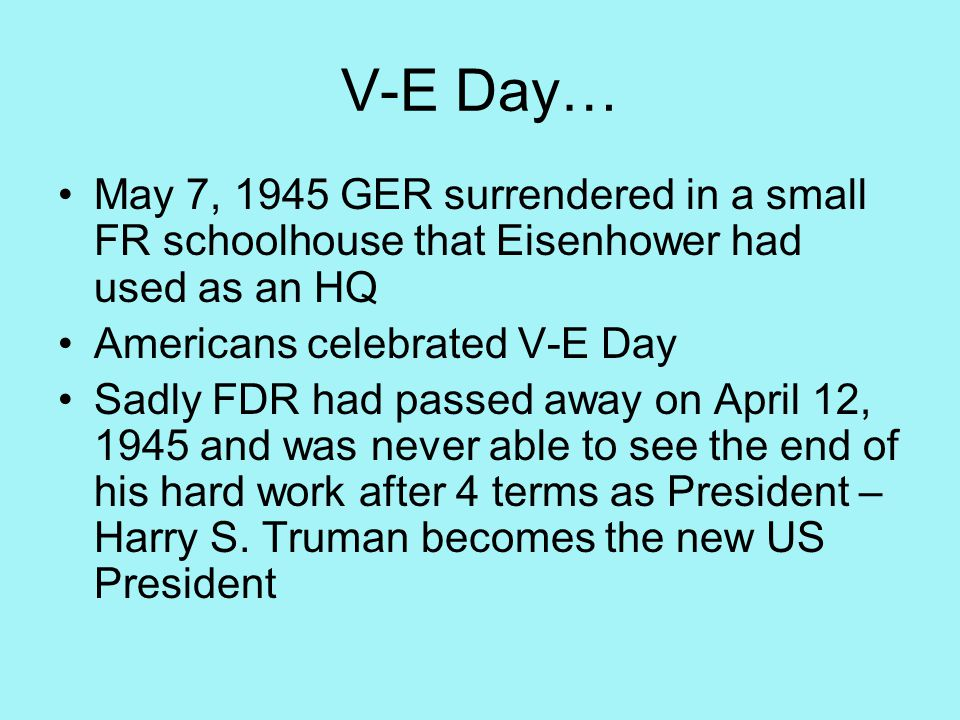 V-E Day… May 7, 1945 GER surrendered in a small FR schoolhouse that Eisenhower had used as an HQ Americans celebrated V-E Day Sadly FDR had passed away on April 12, 1945 and was never able to see the end of his hard work after 4 terms as President – Harry S.