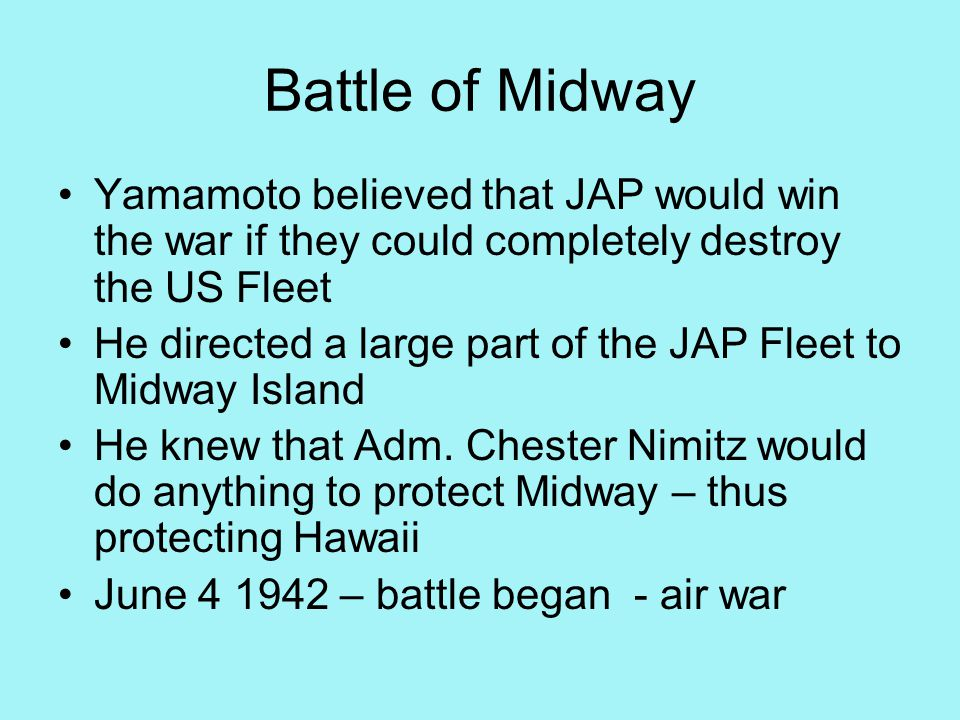 Battle of Midway Yamamoto believed that JAP would win the war if they could completely destroy the US Fleet He directed a large part of the JAP Fleet to Midway Island He knew that Adm.